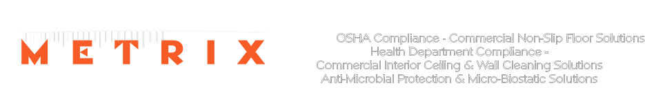 M E T R I X COMPLIANCE SOLUTIONS  OSHA Compliance - Commercial Non-Slip Floor Solutions Health Department Compliance - Commercial Interior Ceiling & Wall Cleaning Solutions  Anti-Microbial Protection & Micro-Biostatic Solutions